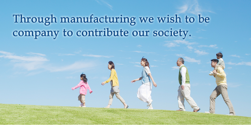 Through manufacturing we wish to be company to contribute our society.